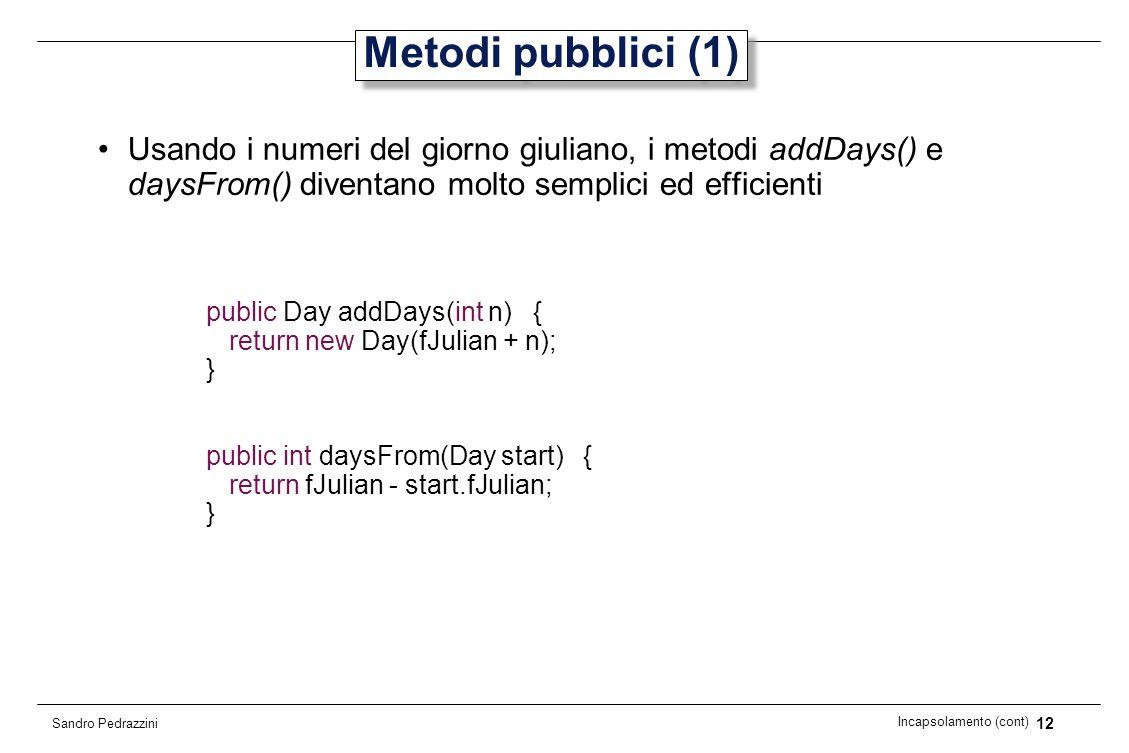 12 Incapsolamento (cont) Sandro Pedrazzini Metodi pubblici (1) Usando i numeri del giorno giuliano, i metodi addDays() e daysFrom() diventano molto se