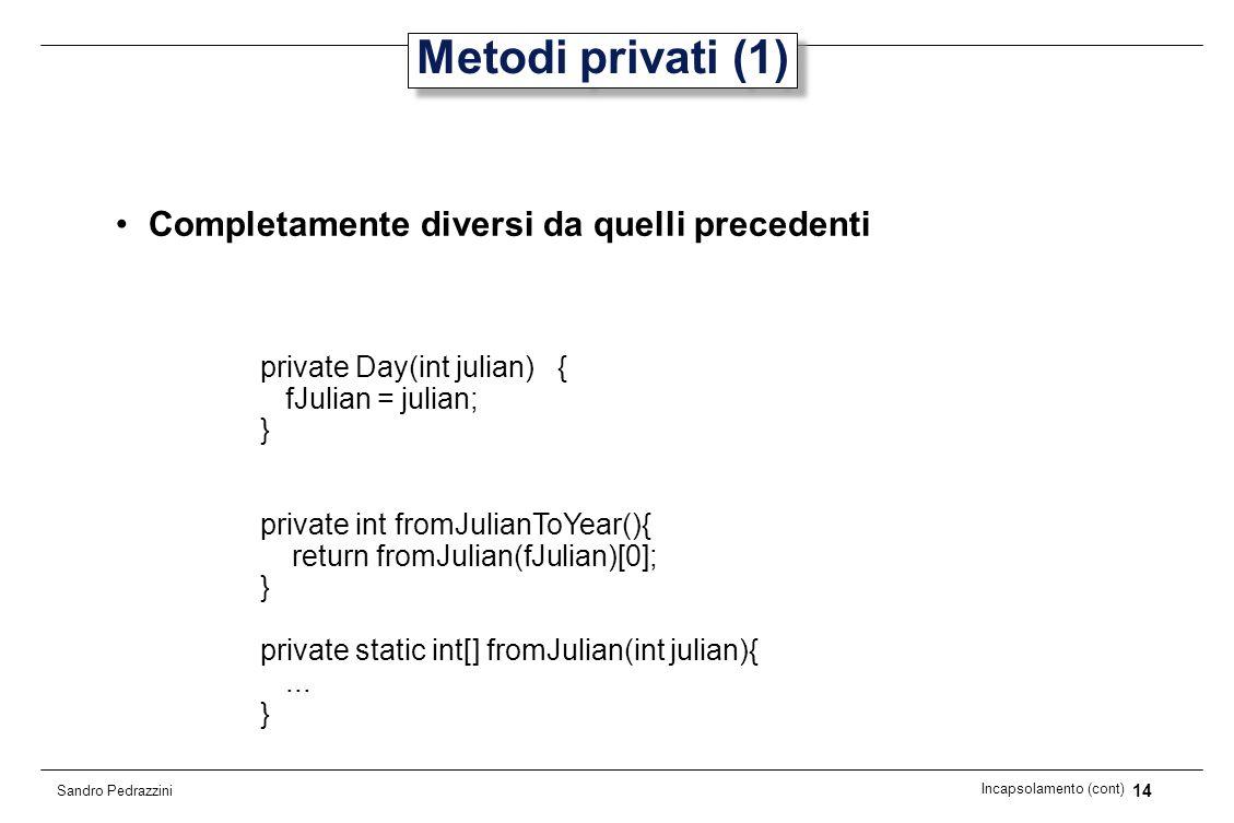 14 Incapsolamento (cont) Sandro Pedrazzini Metodi privati (1) Completamente diversi da quelli precedenti private Day(int julian) { fJulian = julian; }