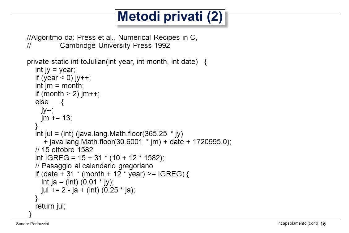 15 Incapsolamento (cont) Sandro Pedrazzini Metodi privati (2) //Algoritmo da: Press et al., Numerical Recipes in C, // Cambridge University Press 1992