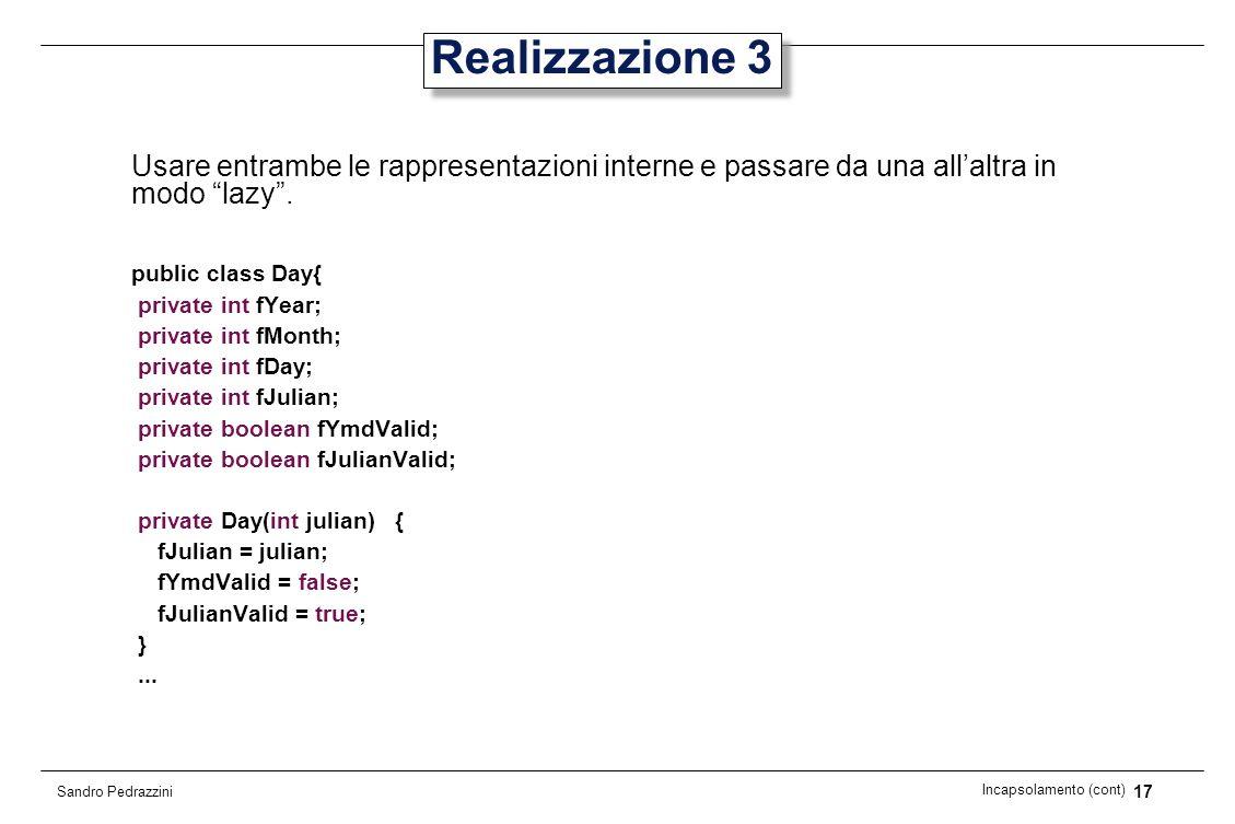 17 Incapsolamento (cont) Sandro Pedrazzini Realizzazione 3 Usare entrambe le rappresentazioni interne e passare da una allaltra in modo lazy. public c