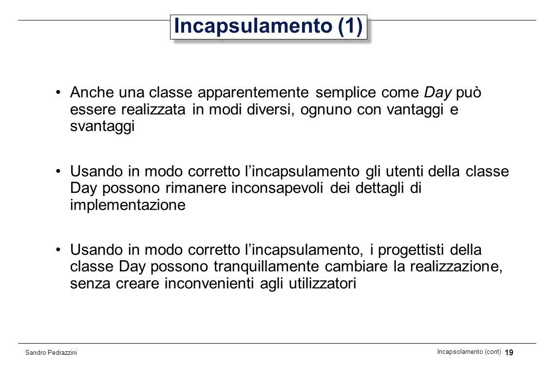 19 Incapsolamento (cont) Sandro Pedrazzini Incapsulamento (1) Anche una classe apparentemente semplice come Day può essere realizzata in modi diversi,