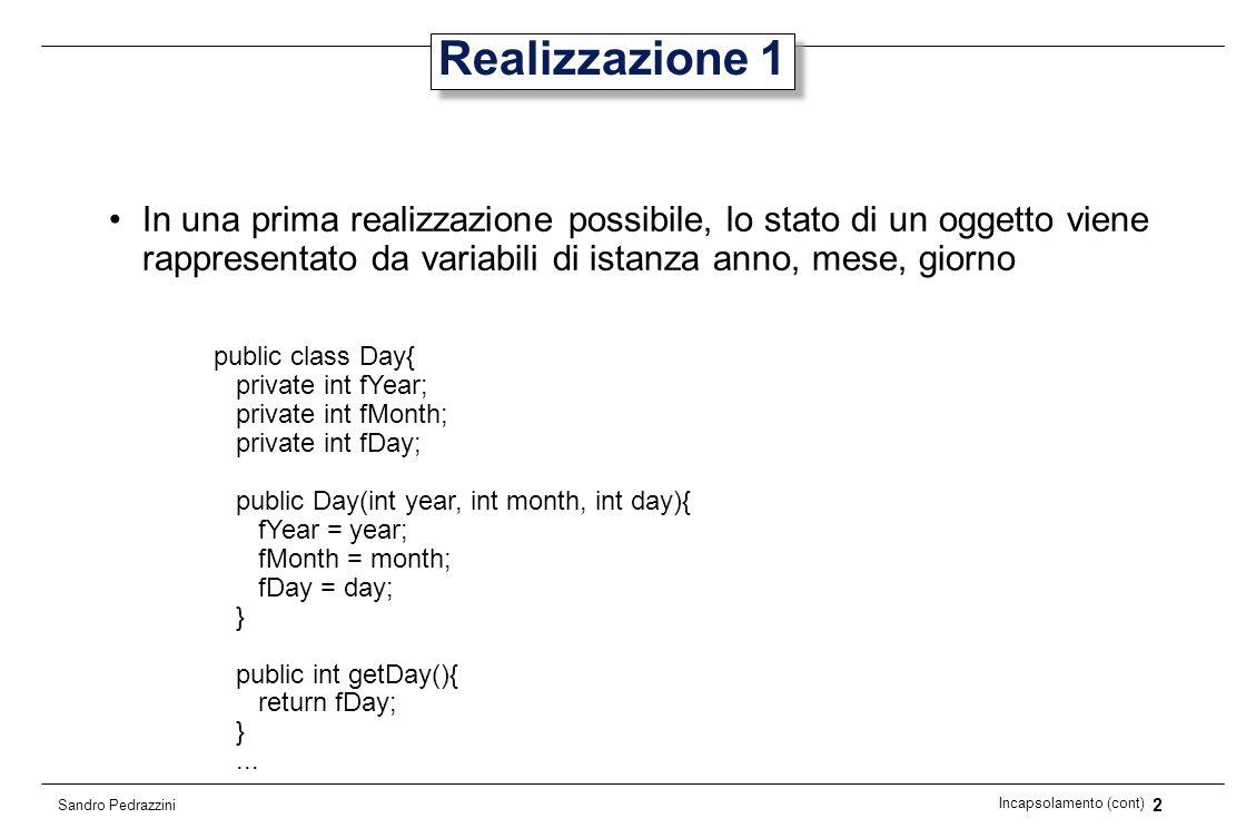 23 Incapsolamento (cont) Sandro Pedrazzini Problemi con metodi set (1) Se volessimo aggiungere metodi set a Day, dovremmo tener conto della semantica Day deadline = new Day(2006,1,31); Cosa succede con questa operazione.