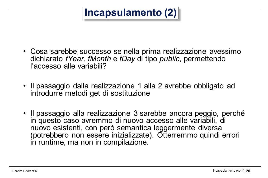 20 Incapsolamento (cont) Sandro Pedrazzini Incapsulamento (2) Cosa sarebbe successo se nella prima realizzazione avessimo dichiarato fYear, fMonth e f