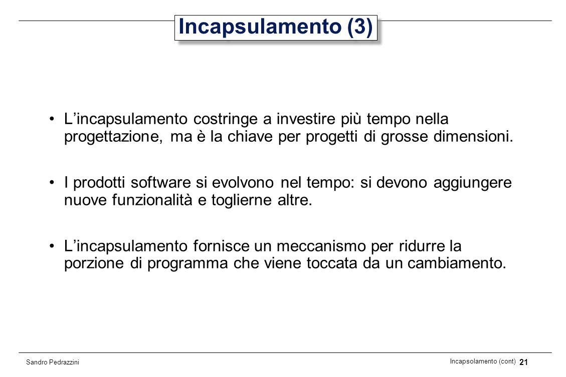 21 Incapsolamento (cont) Sandro Pedrazzini Incapsulamento (3) Lincapsulamento costringe a investire più tempo nella progettazione, ma è la chiave per
