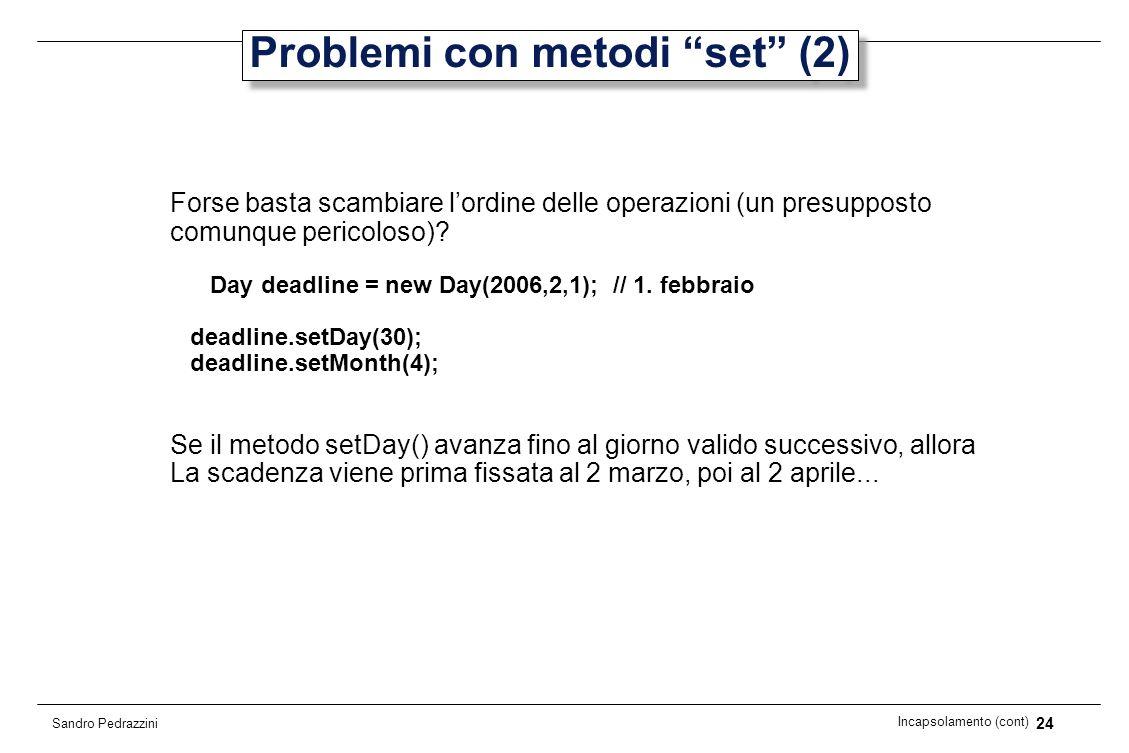 24 Incapsolamento (cont) Sandro Pedrazzini Problemi con metodi set (2) Forse basta scambiare lordine delle operazioni (un presupposto comunque pericol