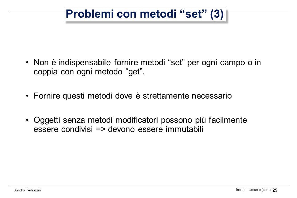 25 Incapsolamento (cont) Sandro Pedrazzini Problemi con metodi set (3) Non è indispensabile fornire metodi set per ogni campo o in coppia con ogni met