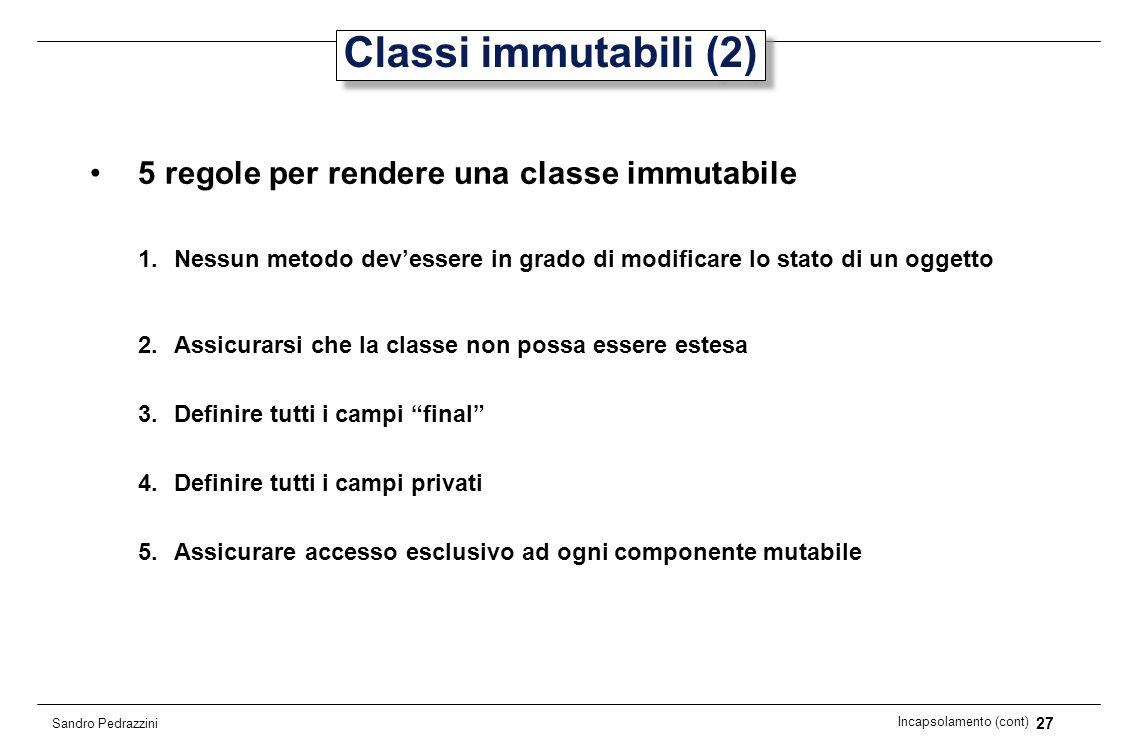 27 Incapsolamento (cont) Sandro Pedrazzini Classi immutabili (2) 5 regole per rendere una classe immutabile 1.Nessun metodo devessere in grado di modi