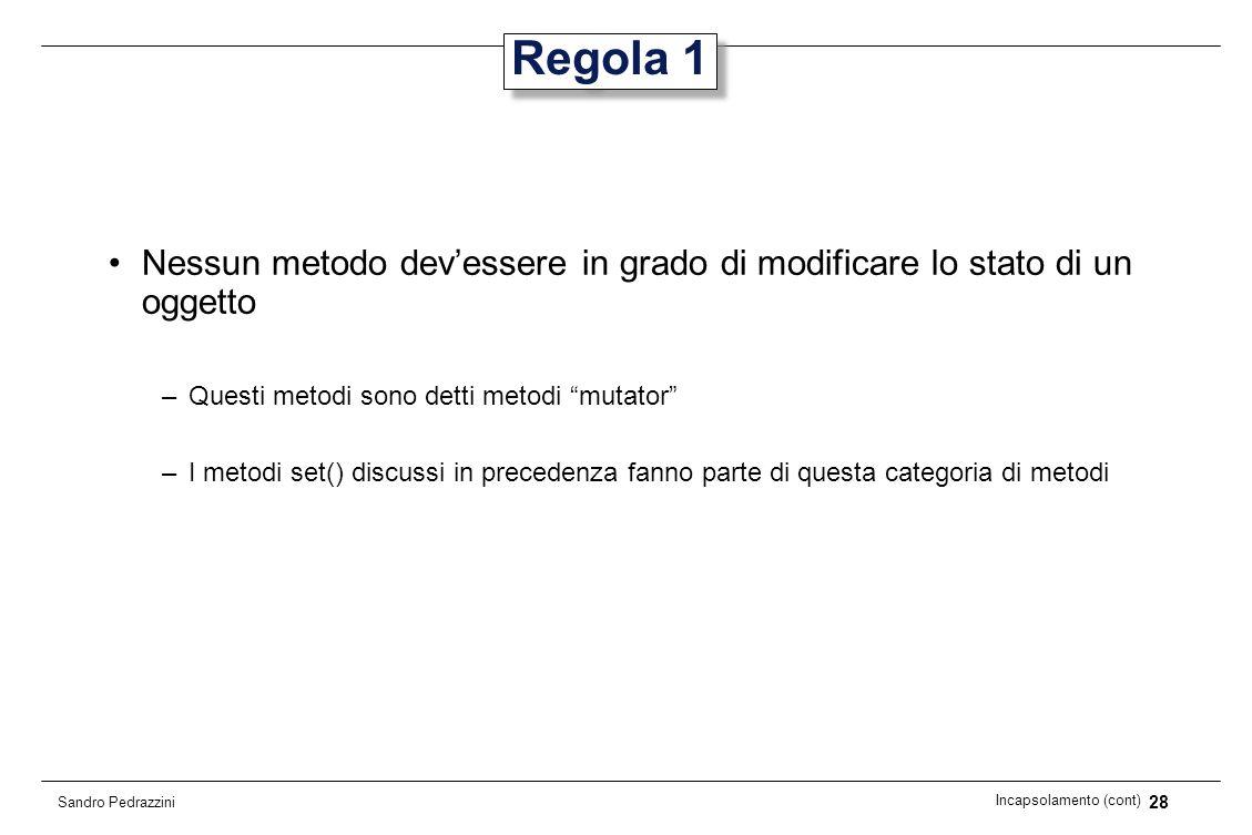 28 Incapsolamento (cont) Sandro Pedrazzini Regola 1 Nessun metodo devessere in grado di modificare lo stato di un oggetto –Questi metodi sono detti me
