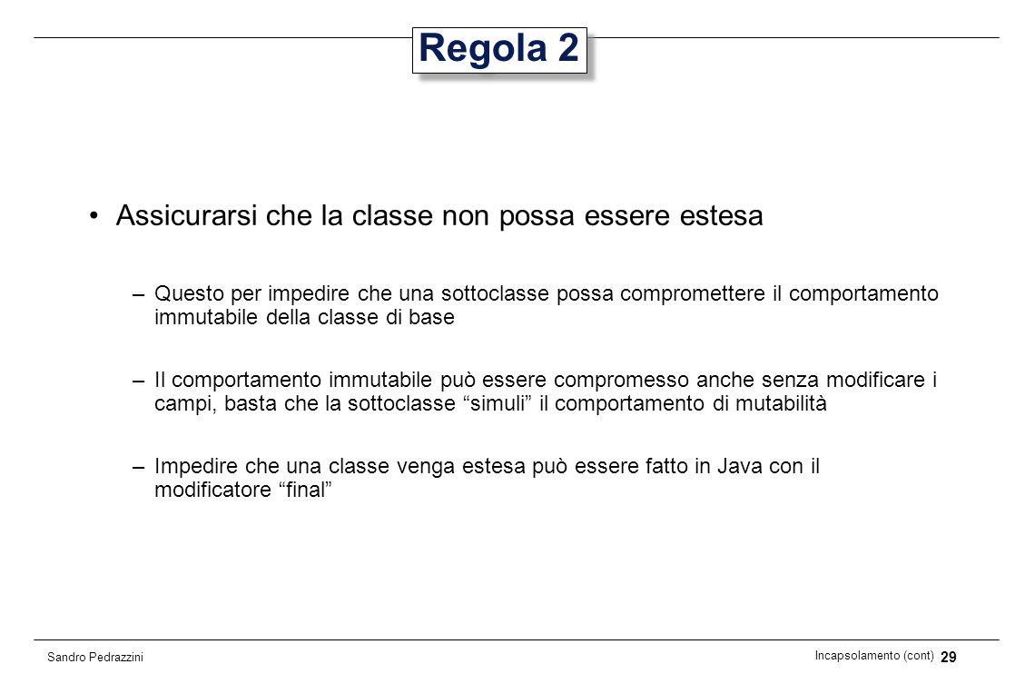 29 Incapsolamento (cont) Sandro Pedrazzini Regola 2 Assicurarsi che la classe non possa essere estesa –Questo per impedire che una sottoclasse possa c