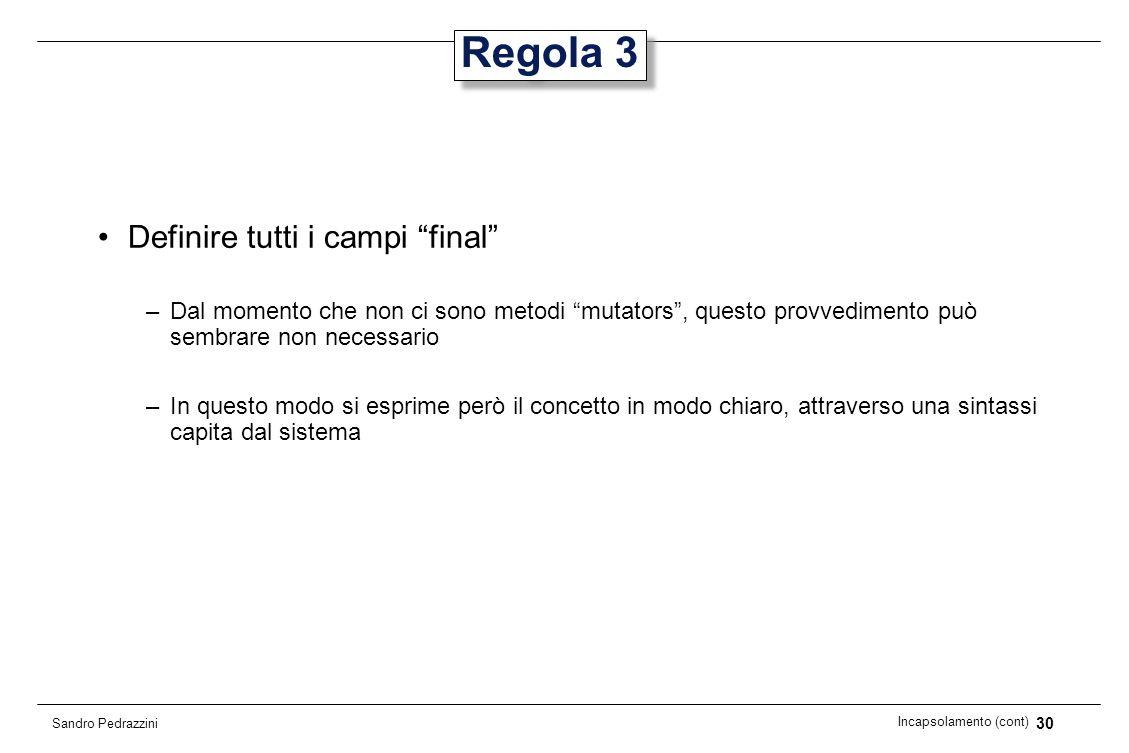 30 Incapsolamento (cont) Sandro Pedrazzini Regola 3 Definire tutti i campi final –Dal momento che non ci sono metodi mutators, questo provvedimento pu