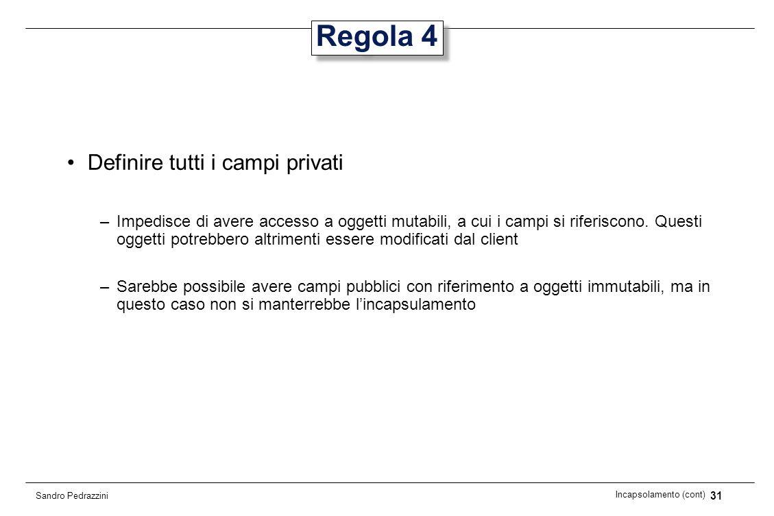 31 Incapsolamento (cont) Sandro Pedrazzini Regola 4 Definire tutti i campi privati –Impedisce di avere accesso a oggetti mutabili, a cui i campi si ri