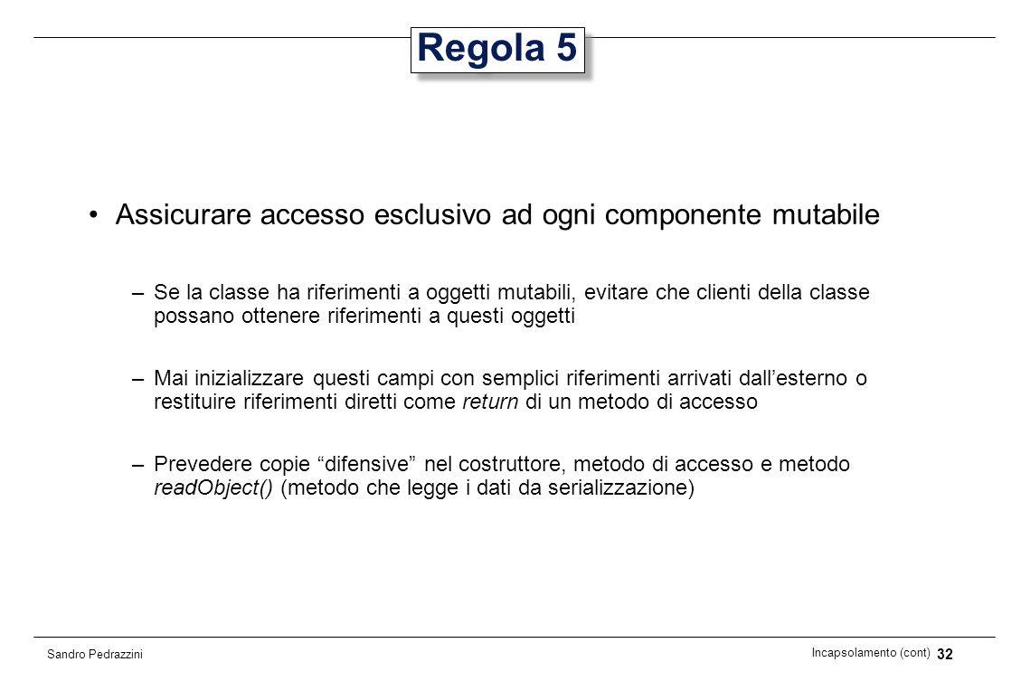 32 Incapsolamento (cont) Sandro Pedrazzini Regola 5 Assicurare accesso esclusivo ad ogni componente mutabile –Se la classe ha riferimenti a oggetti mu