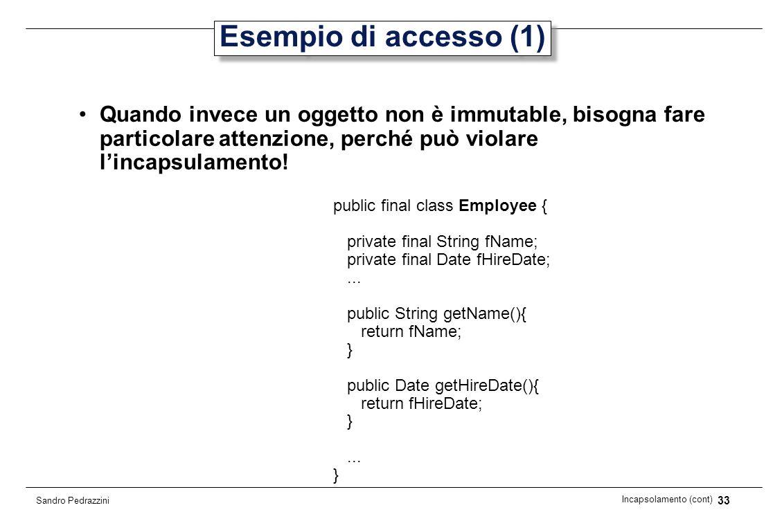 33 Incapsolamento (cont) Sandro Pedrazzini Esempio di accesso (1) Quando invece un oggetto non è immutable, bisogna fare particolare attenzione, perch