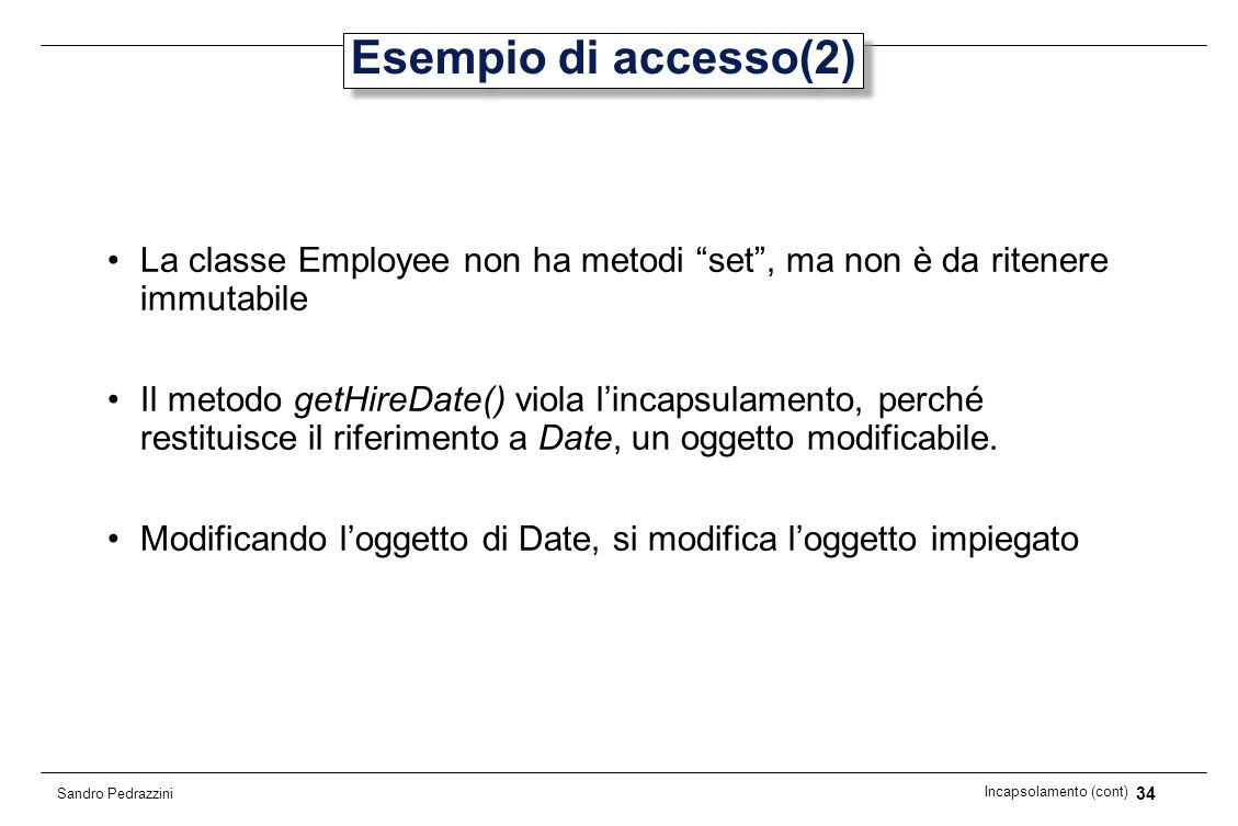 34 Incapsolamento (cont) Sandro Pedrazzini Esempio di accesso(2) La classe Employee non ha metodi set, ma non è da ritenere immutabile Il metodo getHi