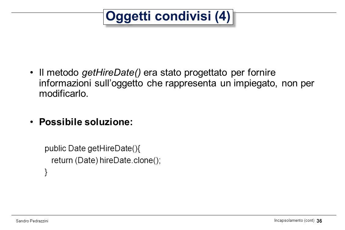 36 Incapsolamento (cont) Sandro Pedrazzini Oggetti condivisi (4) Il metodo getHireDate() era stato progettato per fornire informazioni sulloggetto che