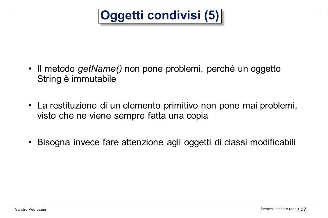 37 Incapsolamento (cont) Sandro Pedrazzini Oggetti condivisi (5) Il metodo getName() non pone problemi, perché un oggetto String è immutabile La resti