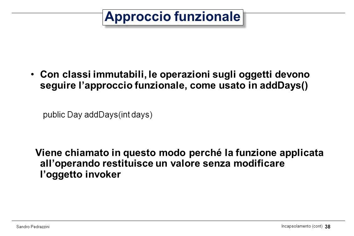 38 Incapsolamento (cont) Sandro Pedrazzini Approccio funzionale Con classi immutabili, le operazioni sugli oggetti devono seguire lapproccio funzional