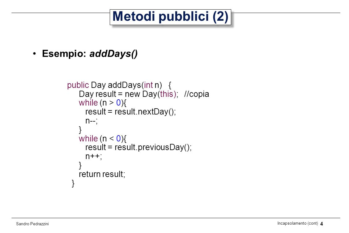 4 Incapsolamento (cont) Sandro Pedrazzini Metodi pubblici (2) Esempio: addDays() public Day addDays(int n) { Day result = new Day(this); //copia while (n > 0){ result = result.nextDay(); n--; } while (n < 0){ result = result.previousDay(); n++; } return result; }