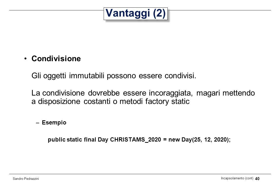 40 Incapsolamento (cont) Sandro Pedrazzini Vantaggi (2) Condivisione Gli oggetti immutabili possono essere condivisi. La condivisione dovrebbe essere