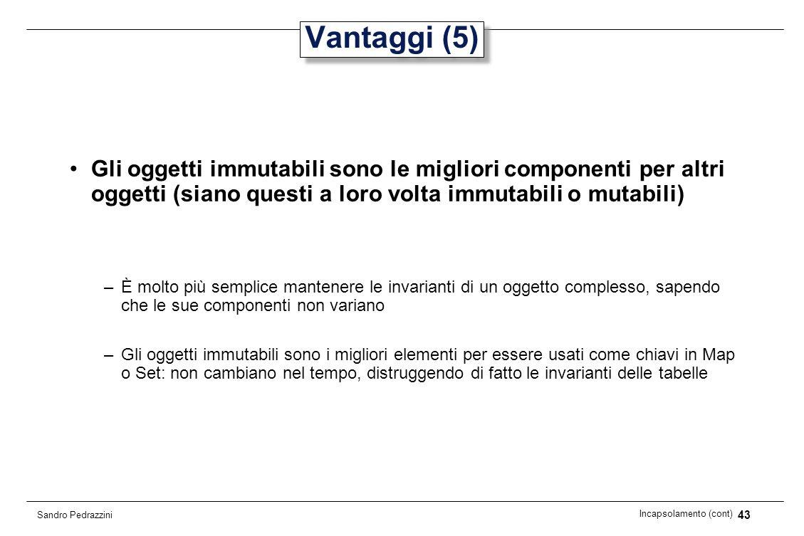 43 Incapsolamento (cont) Sandro Pedrazzini Vantaggi (5) Gli oggetti immutabili sono le migliori componenti per altri oggetti (siano questi a loro volt
