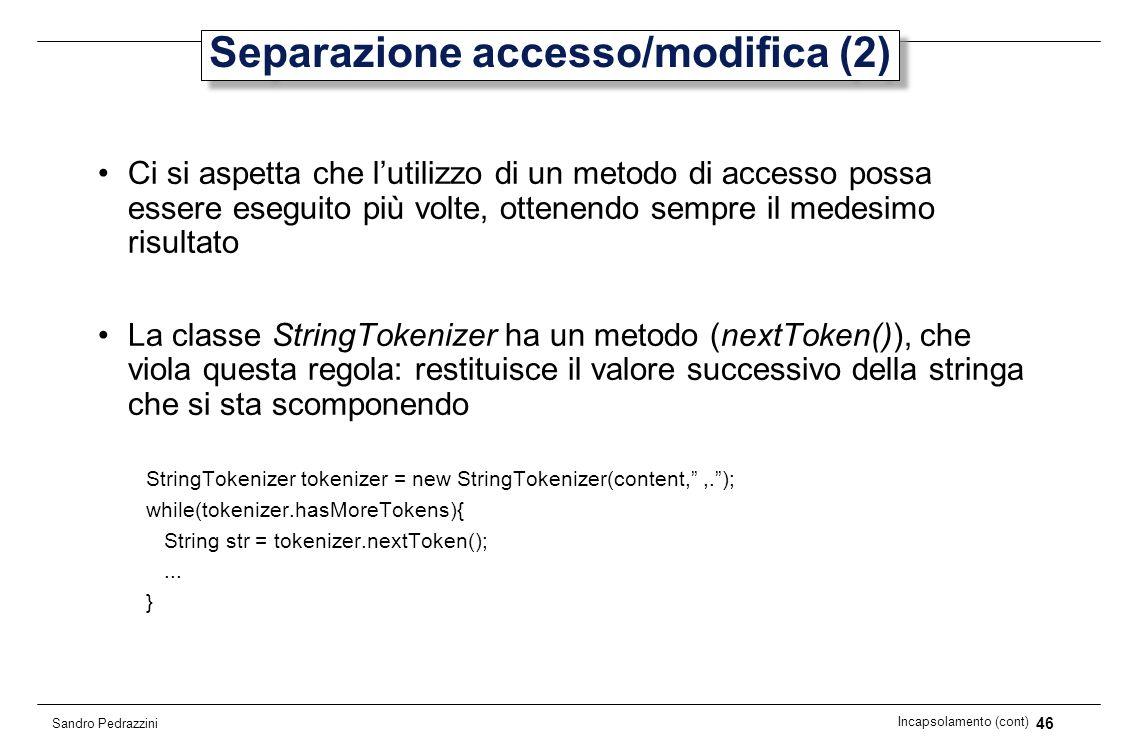 46 Incapsolamento (cont) Sandro Pedrazzini Separazione accesso/modifica (2) Ci si aspetta che lutilizzo di un metodo di accesso possa essere eseguito