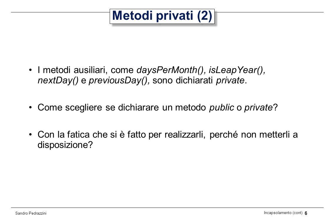 6 Incapsolamento (cont) Sandro Pedrazzini Metodi privati (2) I metodi ausiliari, come daysPerMonth(), isLeapYear(), nextDay() e previousDay(), sono di