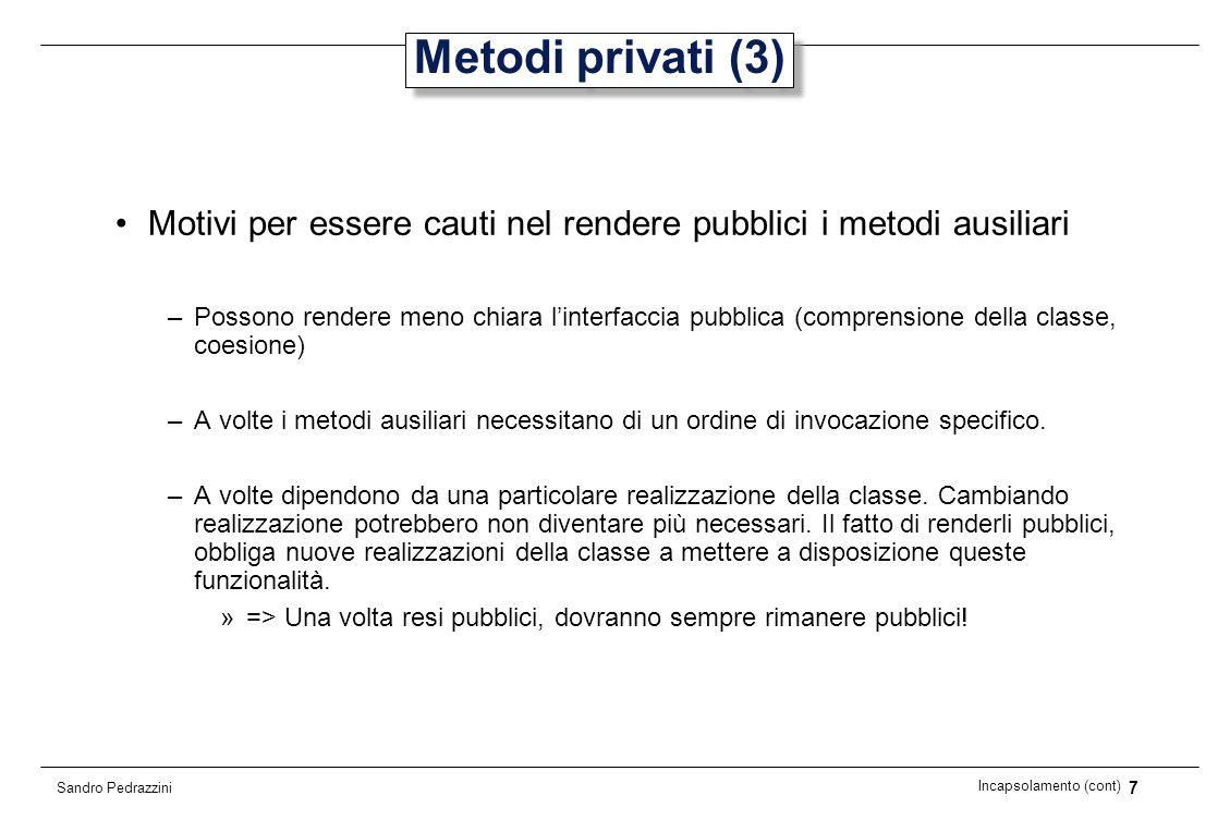 18 Incapsolamento (cont) Sandro Pedrazzini Conversioni public Day addDays(int n) { ensureJulian(); return new Day(fJulian + n); } public int getYear() { ensureYmd(); return fYear; } private void ensureYmd() { if (fYmdValid){ return; } int[] ymd = fromJulian(fJulian); fYear = ymd[0]; fMonth = ymd[1]; fDay = ymd[2]; fYmdValid = true; }