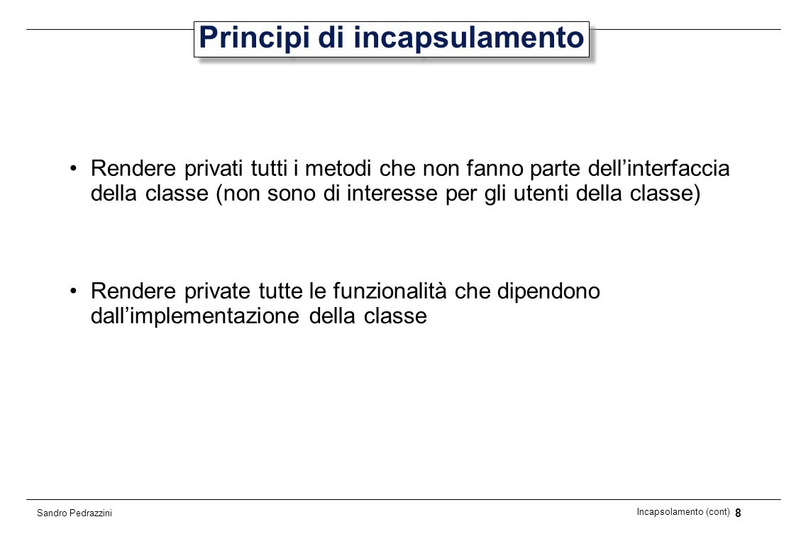 49 Incapsolamento (cont) Sandro Pedrazzini Effetti collaterali (1) Un metodo di accesso non modifica lo stato delloggetto invocante (parametro implicito), mentre un metodo modificatore lo fa.