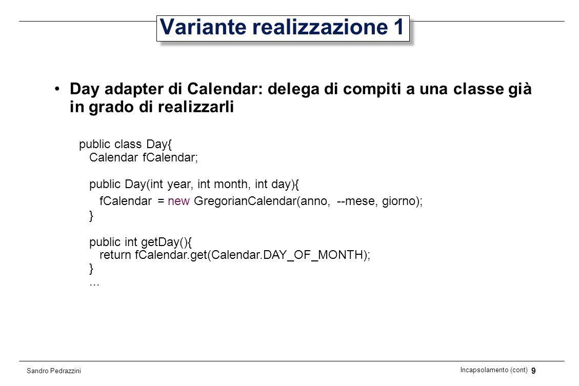 20 Incapsolamento (cont) Sandro Pedrazzini Incapsulamento (2) Cosa sarebbe successo se nella prima realizzazione avessimo dichiarato fYear, fMonth e fDay di tipo public, permettendo laccesso alle variabili.