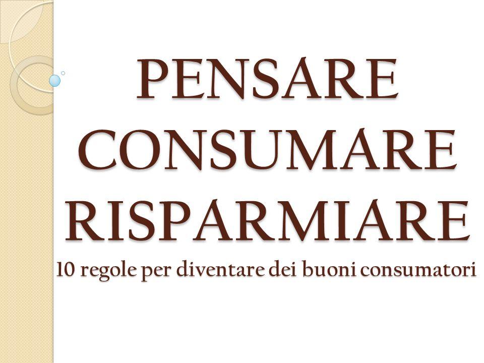 PENSARE CONSUMARE RISPARMIARE 10 regole per diventare dei buoni consumatori