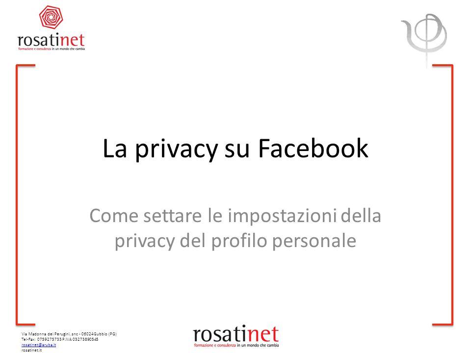 Via Madonna dei Perugini, snc - 06024Gubbio (PG) Tel-Fax: 0759275733 P.IVA 03273890545 rosatinet@aruba.it rosatinet.it La privacy su Facebook Come settare le impostazioni della privacy del profilo personale