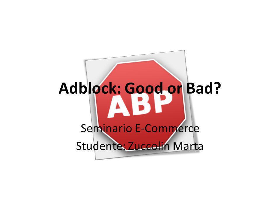 Adblock: Good or Bad? Seminario E-Commerce Studente: Zuccolin Marta