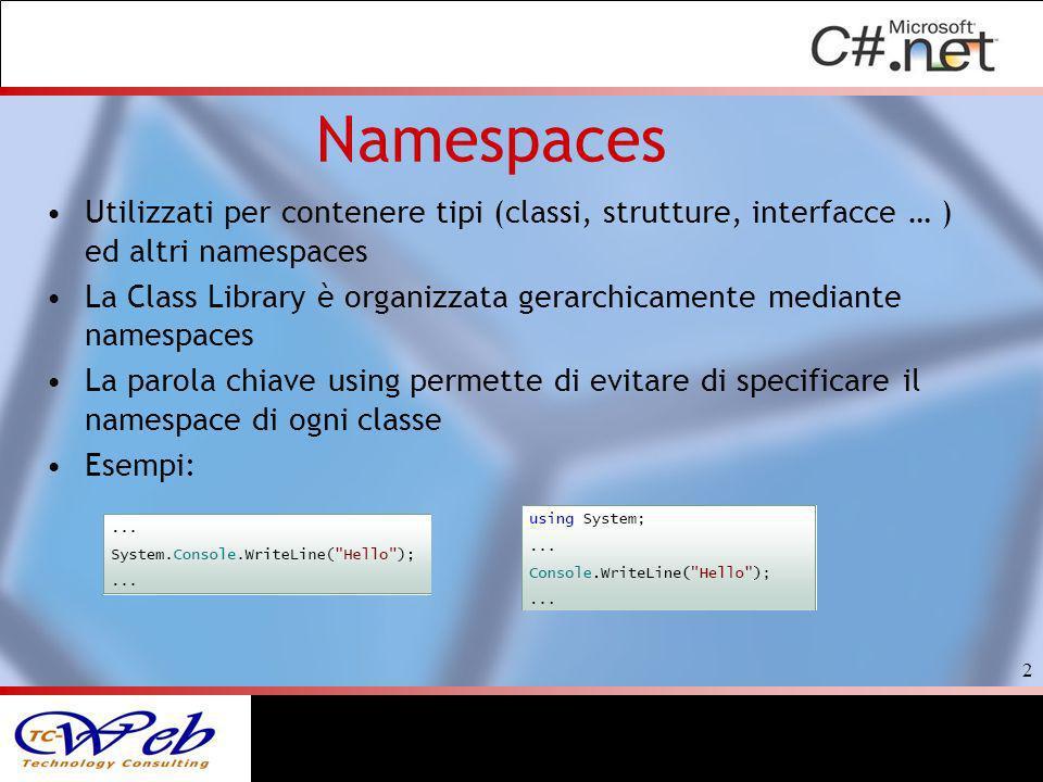 Utilizzati per contenere tipi (classi, strutture, interfacce … ) ed altri namespaces La Class Library è organizzata gerarchicamente mediante namespaces La parola chiave using permette di evitare di specificare il namespace di ogni classe Esempi: 2
