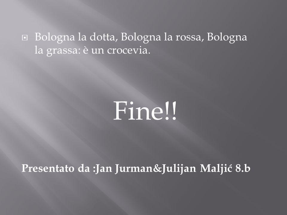 Bologna la dotta, Bologna la rossa, Bologna la grassa: è un crocevia. Fine!! Presentato da :Jan Jurman&Julijan Maljić 8.b