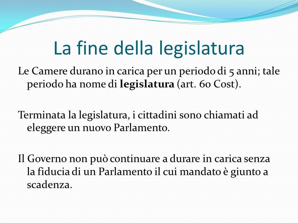 La fine della legislatura Le Camere durano in carica per un periodo di 5 anni; tale periodo ha nome di legislatura (art. 60 Cost). Terminata la legisl