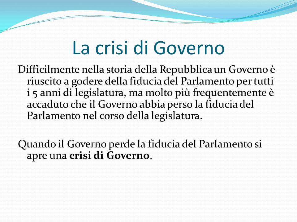 La crisi di Governo Difficilmente nella storia della Repubblica un Governo è riuscito a godere della fiducia del Parlamento per tutti i 5 anni di legi