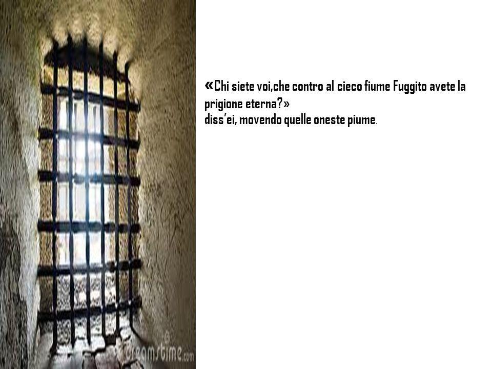 « Chi siete voi,che contro al cieco fiume Fuggito avete la prigione eterna?» dissei, movendo quelle oneste piume.