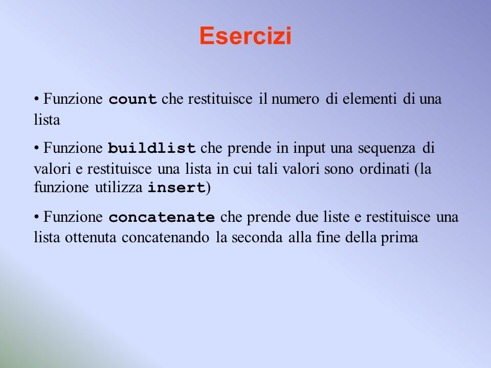Esercizi Funzione count che restituisce il numero di elementi di una lista Funzione buildlist che prende in input una sequenza di valori e restituisce una lista in cui tali valori sono ordinati (la funzione utilizza insert ) Funzione concatenate che prende due liste e restituisce una lista ottenuta concatenando la seconda alla fine della prima