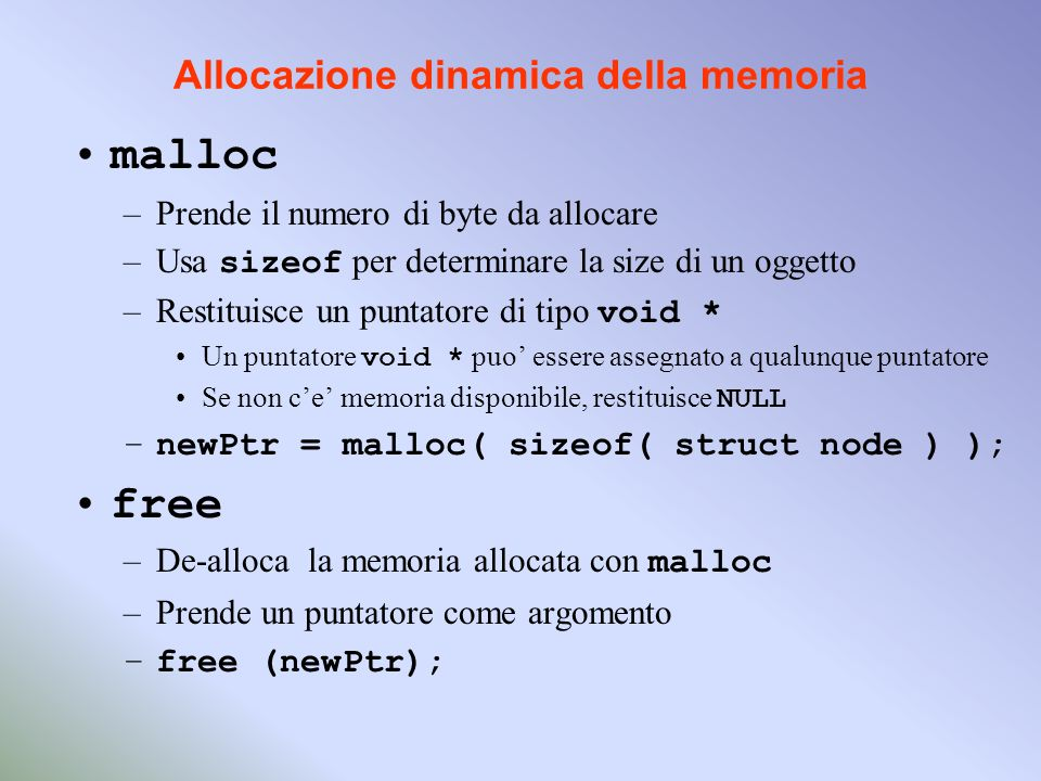 Allocazione dinamica della memoria malloc –Prende il numero di byte da allocare –Usa sizeof per determinare la size di un oggetto –Restituisce un puntatore di tipo void * Un puntatore void * puo essere assegnato a qualunque puntatore Se non ce memoria disponibile, restituisce NULL –newPtr = malloc( sizeof( struct node ) ); free –De-alloca la memoria allocata con malloc –Prende un puntatore come argomento –free (newPtr);