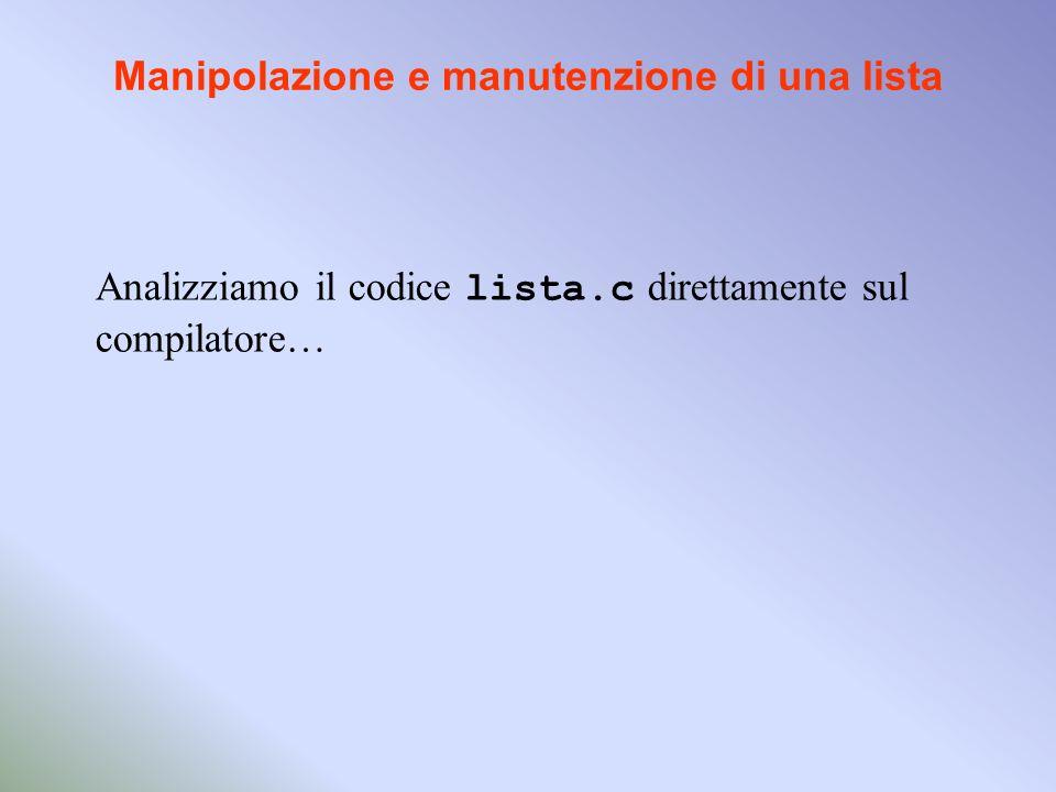 Manipolazione e manutenzione di una lista Analizziamo il codice lista.c direttamente sul compilatore…