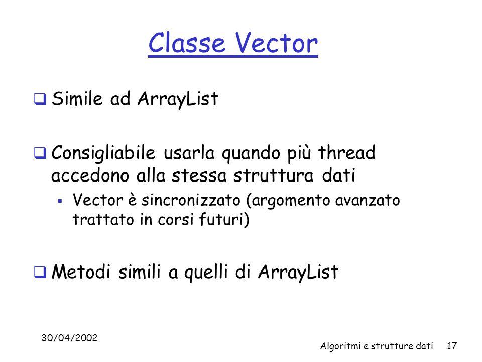 30/04/2002 Algoritmi e strutture dati17 Classe Vector Simile ad ArrayList Consigliabile usarla quando più thread accedono alla stessa struttura dati Vector è sincronizzato (argomento avanzato trattato in corsi futuri) Metodi simili a quelli di ArrayList