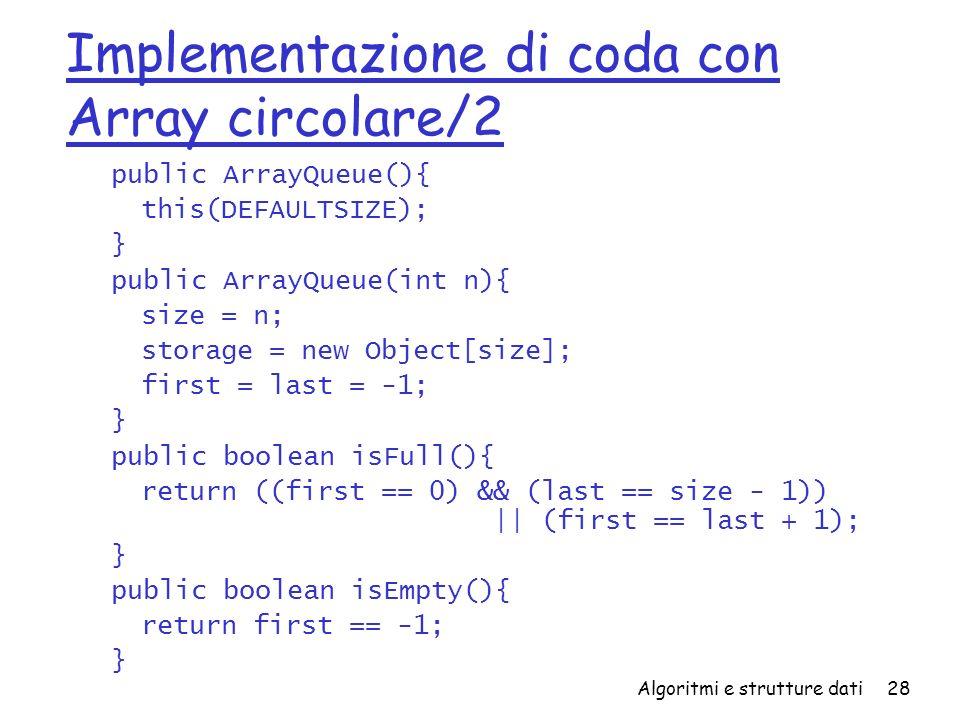 Algoritmi e strutture dati28 Implementazione di coda con Array circolare/2 public ArrayQueue(){ this(DEFAULTSIZE); } public ArrayQueue(int n){ size = n; storage = new Object[size]; first = last = -1; } public boolean isFull(){ return ((first == 0) && (last == size - 1)) || (first == last + 1); } public boolean isEmpty(){ return first == -1; }