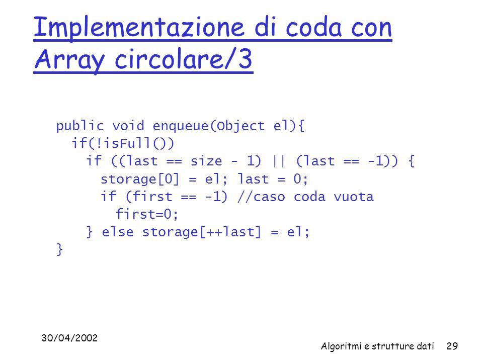 30/04/2002 Algoritmi e strutture dati29 Implementazione di coda con Array circolare/3 public void enqueue(Object el){ if(!isFull()) if ((last == size - 1) || (last == -1)) { storage[0] = el; last = 0; if (first == -1) //caso coda vuota first=0; } else storage[++last] = el; }