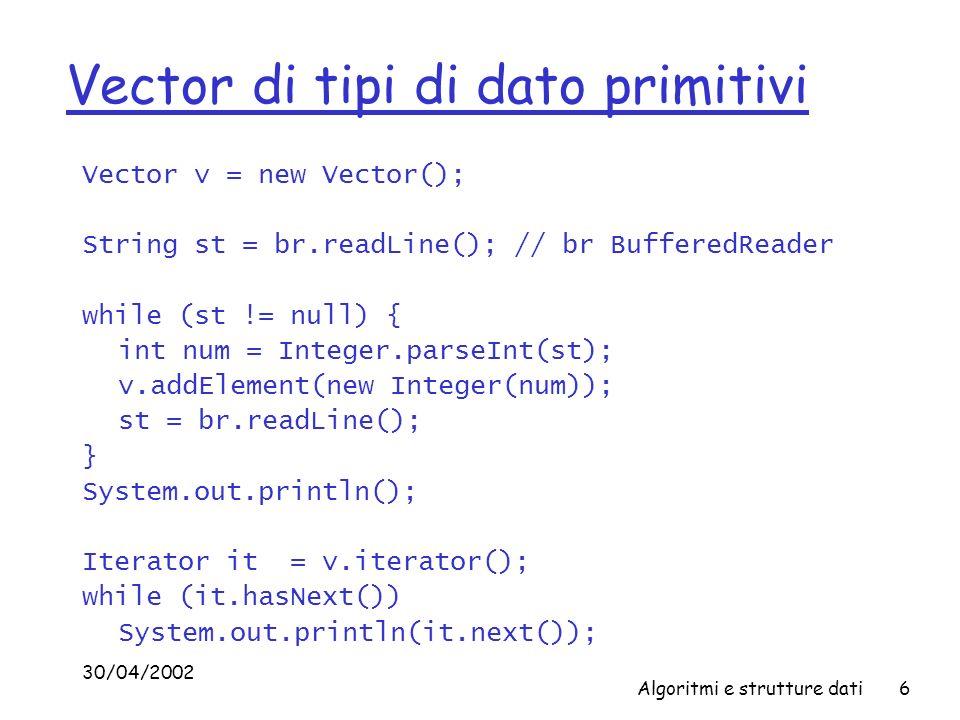 30/04/2002 Algoritmi e strutture dati6 Vector di tipi di dato primitivi Vector v = new Vector(); String st = br.readLine(); // br BufferedReader while (st != null) { int num = Integer.parseInt(st); v.addElement(new Integer(num)); st = br.readLine(); } System.out.println(); Iterator it = v.iterator(); while (it.hasNext()) System.out.println(it.next());