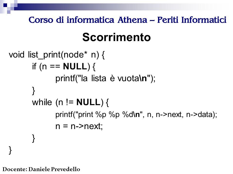 Corso di informatica Athena – Periti Informatici void list_print(node* n) { if (n == NULL) { printf( la lista è vuota\n ); } while (n != NULL) { printf( print %p %p %d\n , n, n->next, n->data); n = n->next; } Docente: Daniele Prevedello Scorrimento