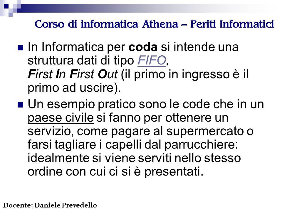 Corso di informatica Athena – Periti Informatici In Informatica per coda si intende una struttura dati di tipo FIFO, First In First Out (il primo in i