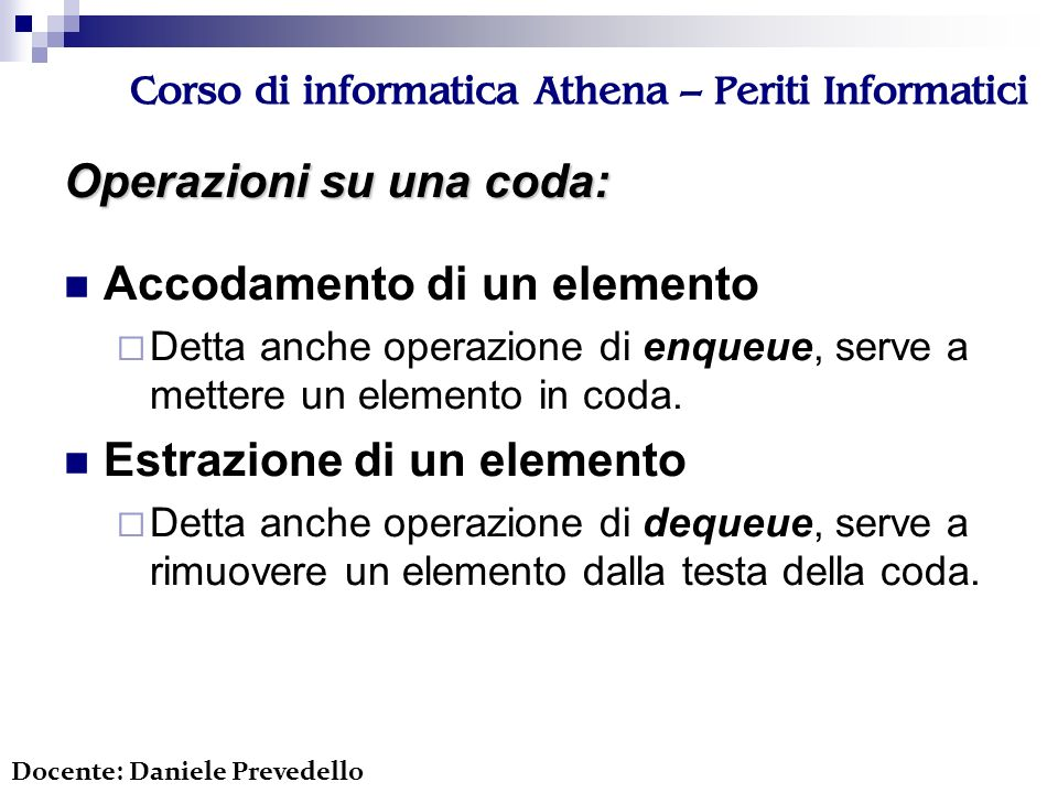Corso di informatica Athena – Periti Informatici Operazioni su una coda: Accodamento di un elemento Detta anche operazione di enqueue, serve a mettere un elemento in coda.