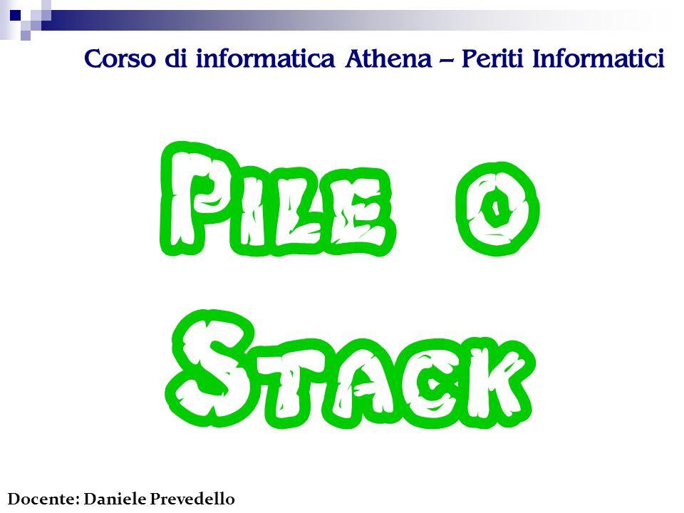 Corso di informatica Athena – Periti Informatici Pile o Stack Docente: Daniele Prevedello