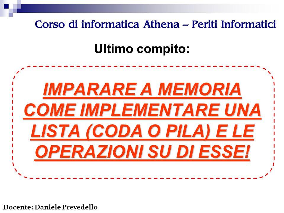 Corso di informatica Athena – Periti Informatici Ultimo compito: IMPARARE A MEMORIA COME IMPLEMENTARE UNA LISTA (CODA O PILA) E LE OPERAZIONI SU DI ESSE.