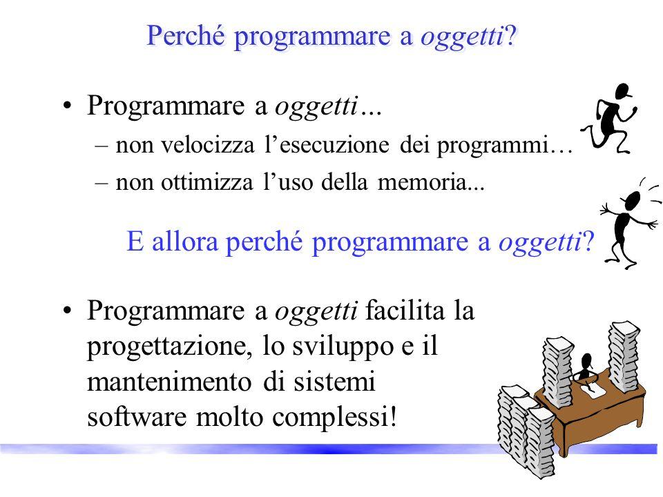 Perché programmare a oggetti? Programmare a oggetti… –non velocizza lesecuzione dei programmi… –non ottimizza luso della memoria... E allora perché pr